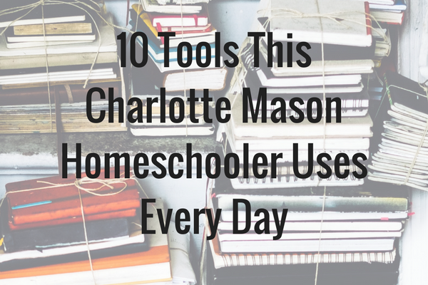 10 Tools This Charlotte Mason Homeschooler Uses Every Day